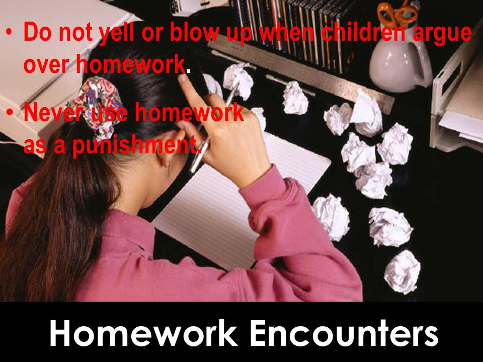 Do not yell or blow up when children argue over homework.