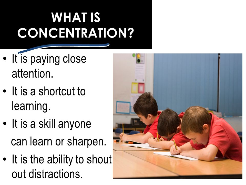 WHAT IS CONCENTRATION It is paying close attention.