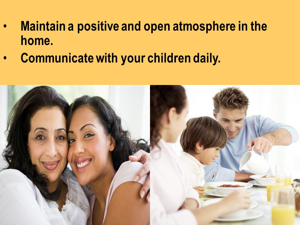 Maintain a positive and open atmosphere in the home.