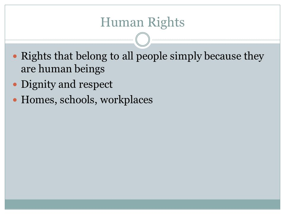 Human Rights Rights that belong to all people simply because they are human beings. Dignity and respect.