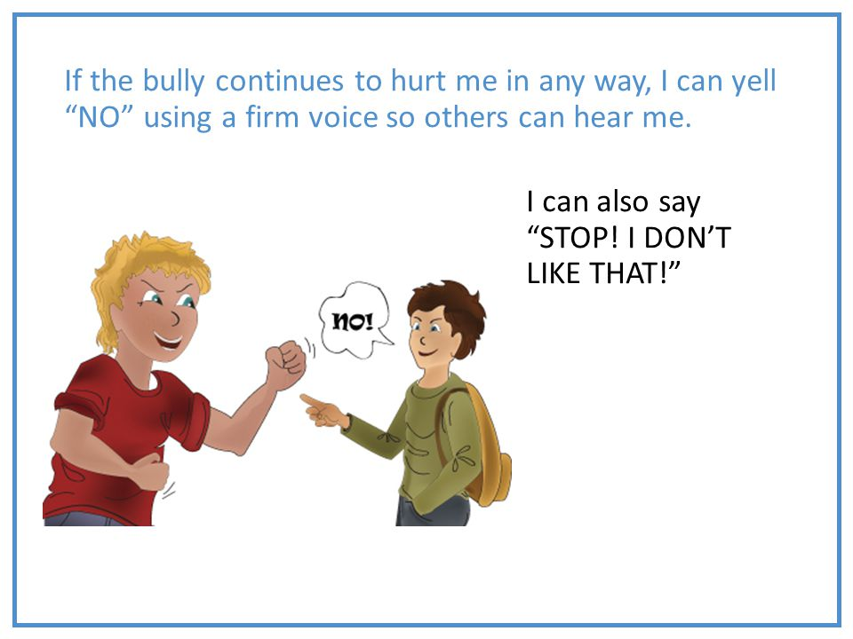 If the bully continues to hurt me in any way, I can yell NO using a firm voice so others can hear me.