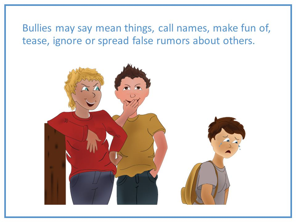 Bullies may say mean things, call names, make fun of, tease, ignore or spread false rumors about others.