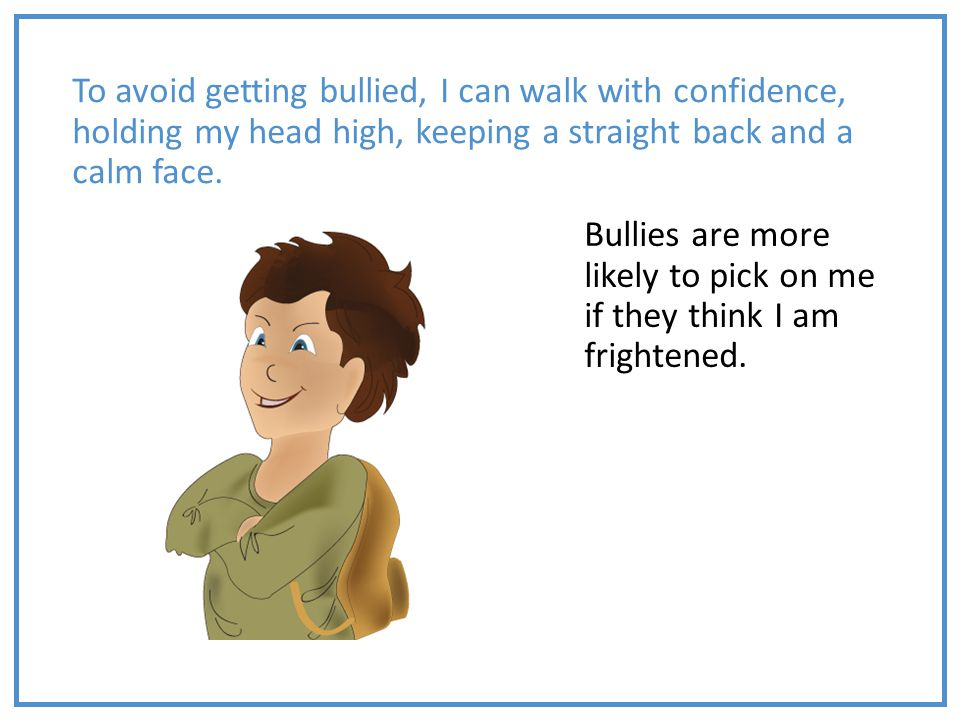 To avoid getting bullied, I can walk with confidence, holding my head high, keeping a straight back and a calm face.