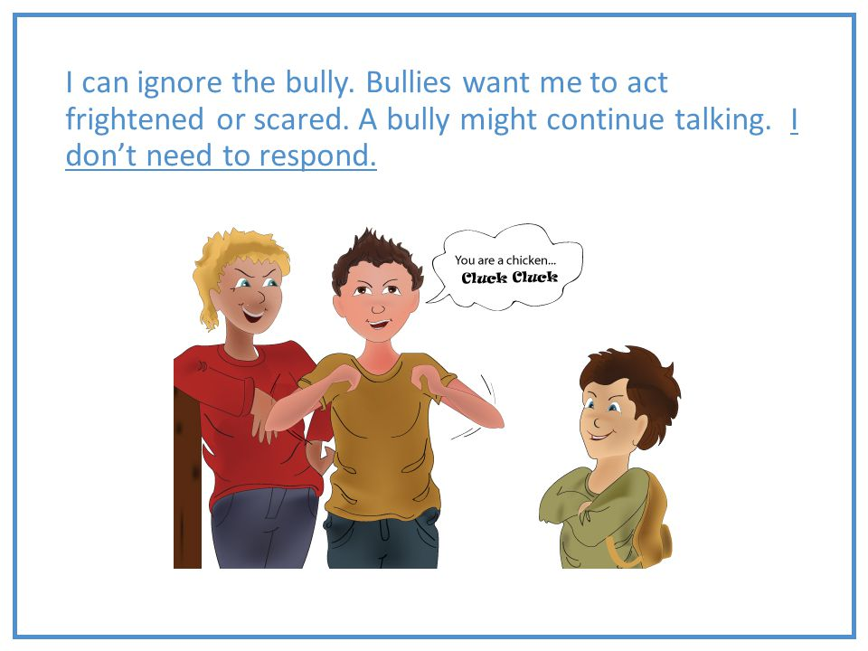 I can ignore the bully. Bullies want me to act frightened or scared