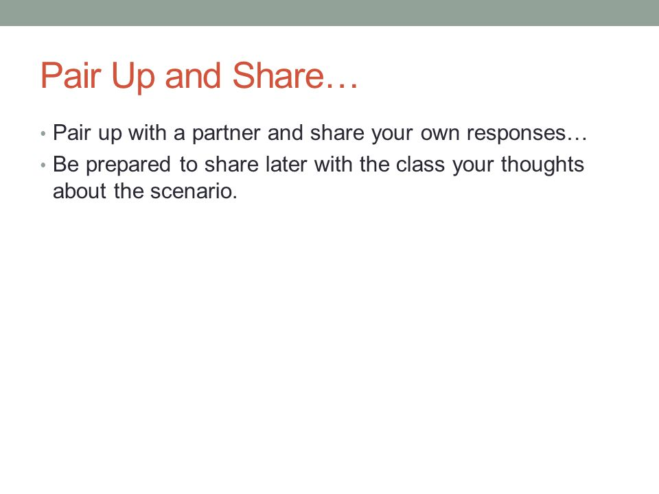 Pair Up and Share… Pair up with a partner and share your own responses… Be prepared to share later with the class your thoughts about the scenario.