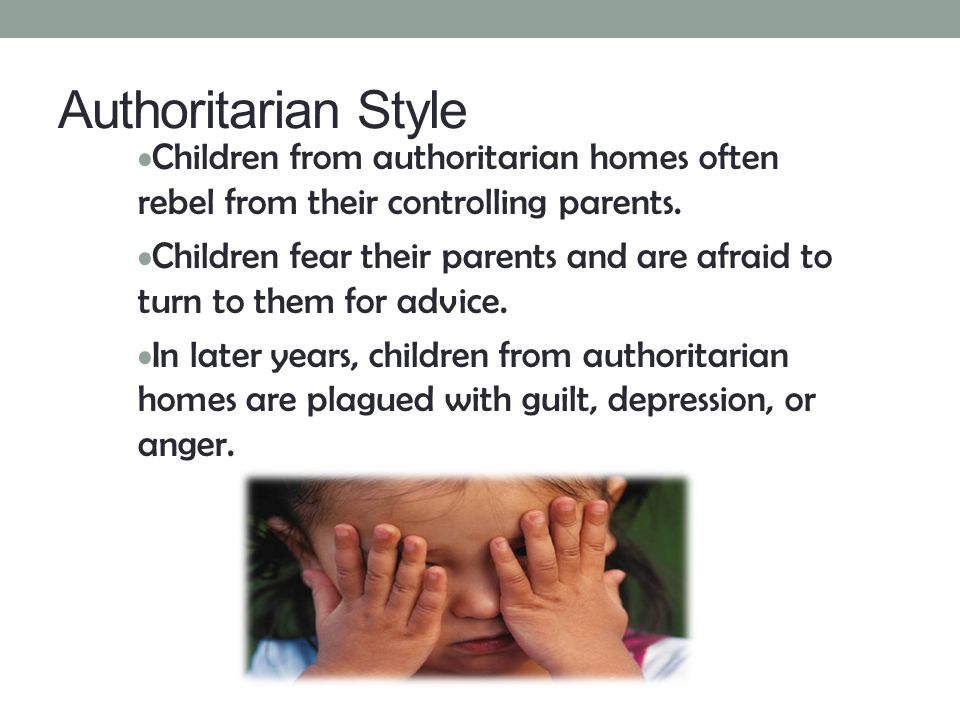 Authoritarian Style Children from authoritarian homes often rebel from their controlling parents.