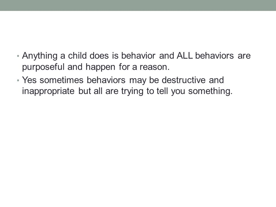 Anything a child does is behavior and ALL behaviors are purposeful and happen for a reason.