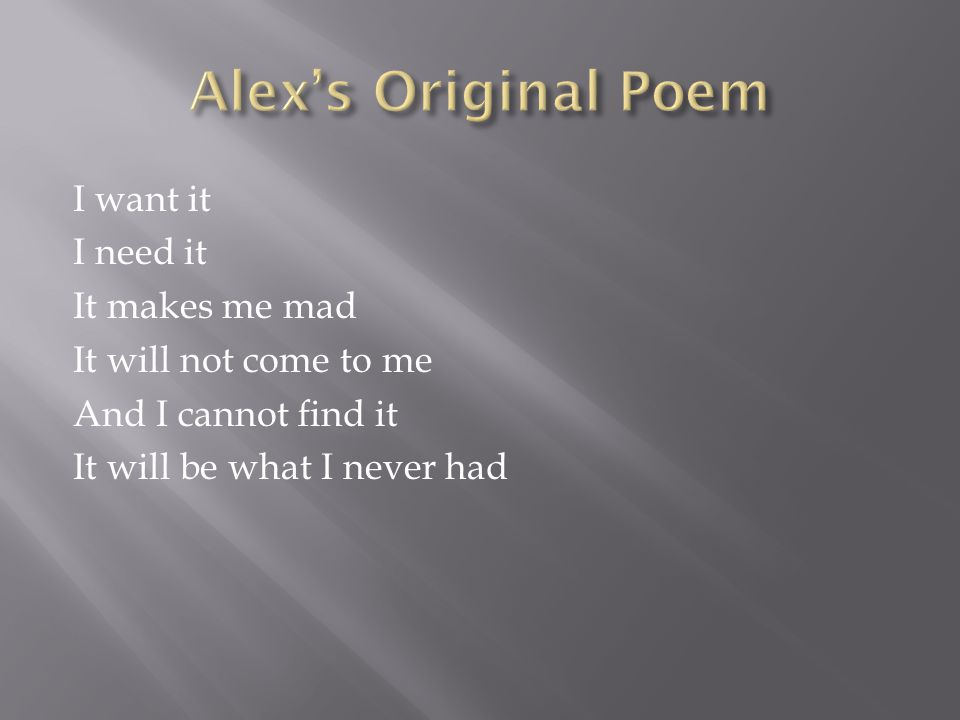 Alex's Original Poem I want it I need it It makes me mad It will not come to me And I cannot find it It will be what I never had