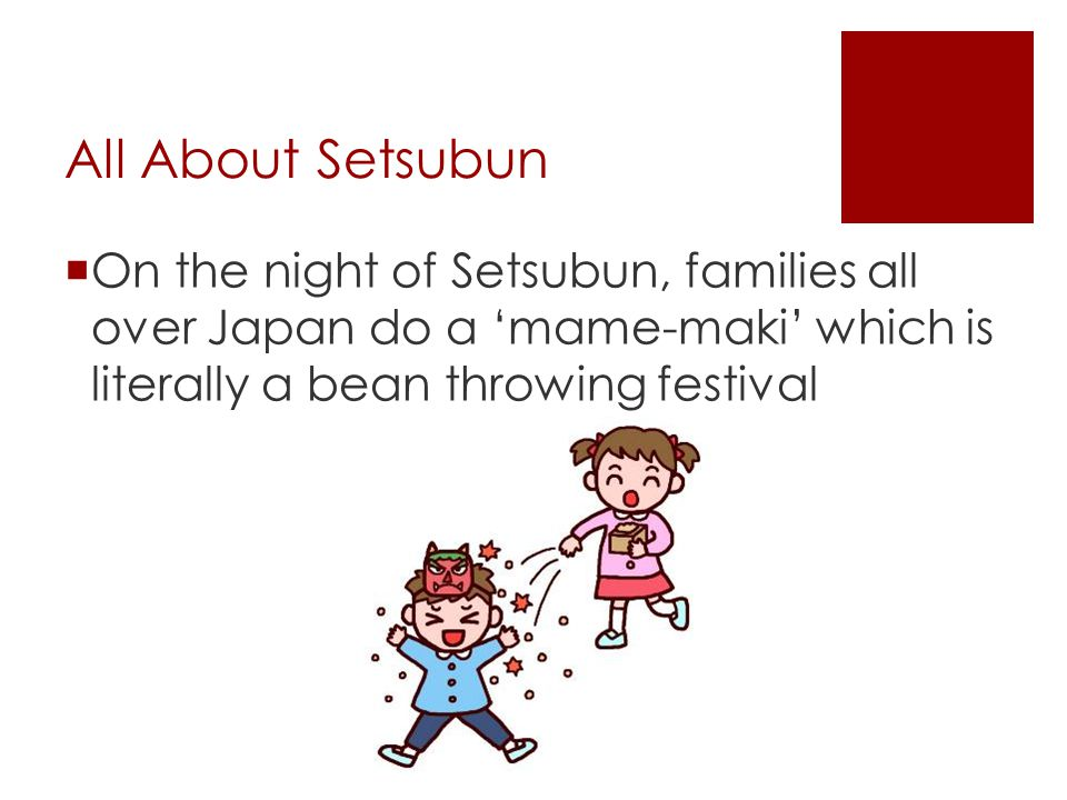 All About Setsubun On the night of Setsubun, families all over Japan do a 'mame-maki' which is literally a bean throwing festival.