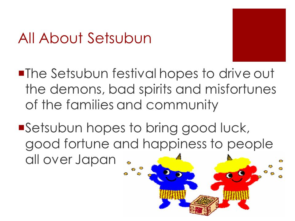 All About Setsubun The Setsubun festival hopes to drive out the demons, bad spirits and misfortunes of the families and community.