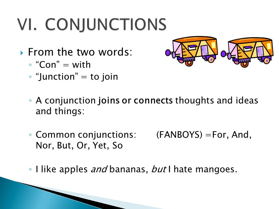 VI. CONJUNCTIONS From the two words: Con = with Junction = to join