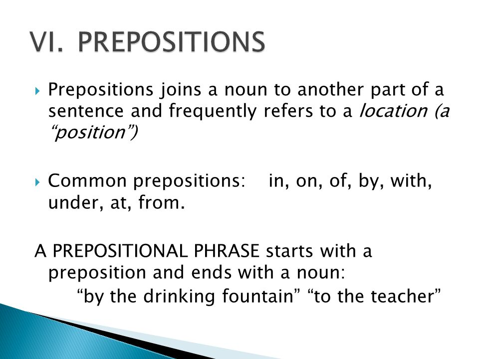 VI. PREPOSITIONS Prepositions joins a noun to another part of a sentence and frequently refers to a location (a position )