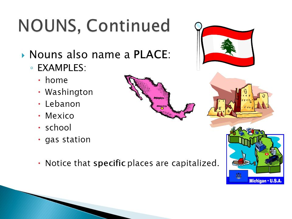 NOUNS, Continued Nouns also name a PLACE: EXAMPLES: home Washington
