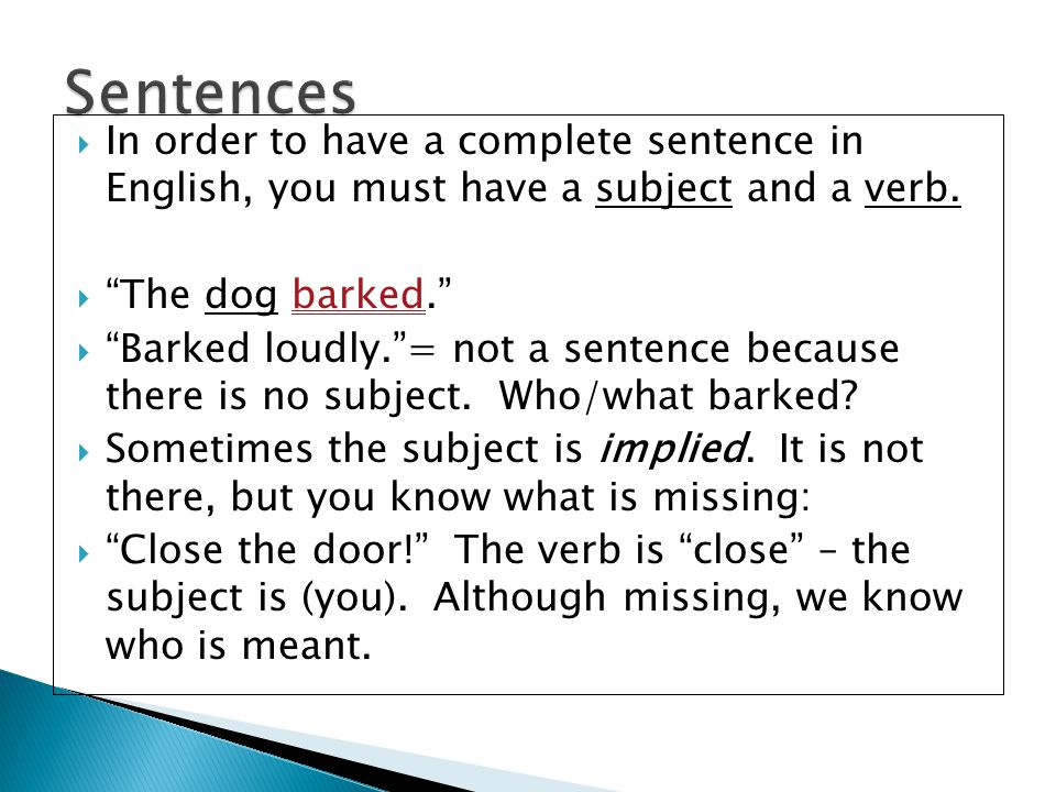 Sentences In order to have a complete sentence in English, you must have a subject and a verb. The dog barked.