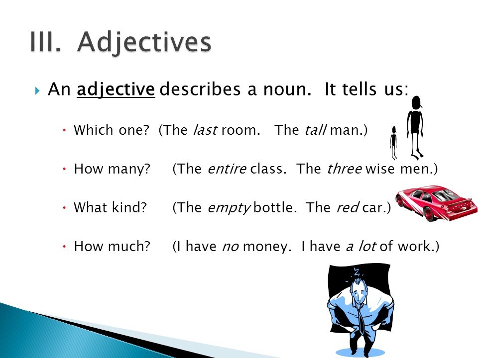 III. Adjectives An adjective describes a noun. It tells us: