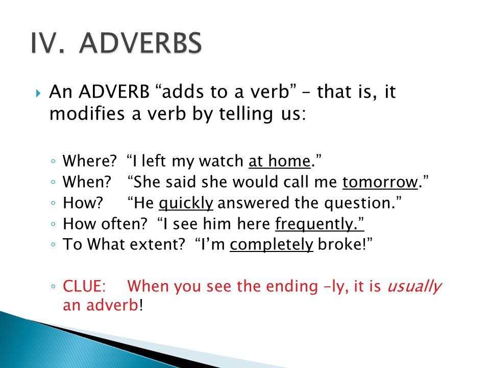 IV. ADVERBS An ADVERB adds to a verb – that is, it modifies a verb by telling us: Where I left my watch at home.