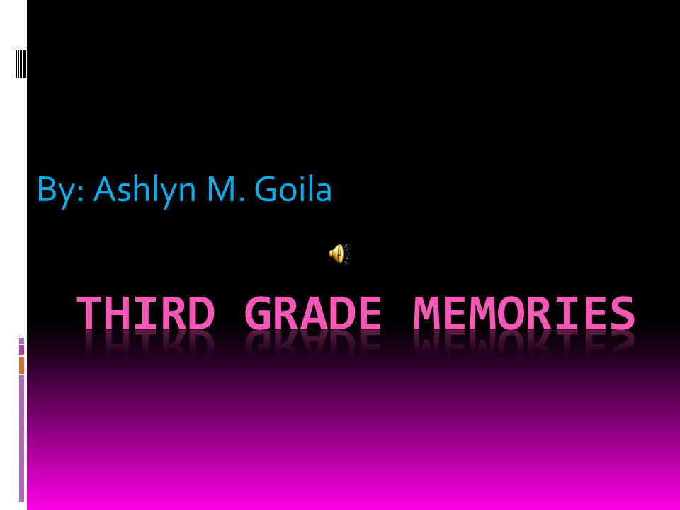 By: Ashlyn M. Goila Third Grade Memories