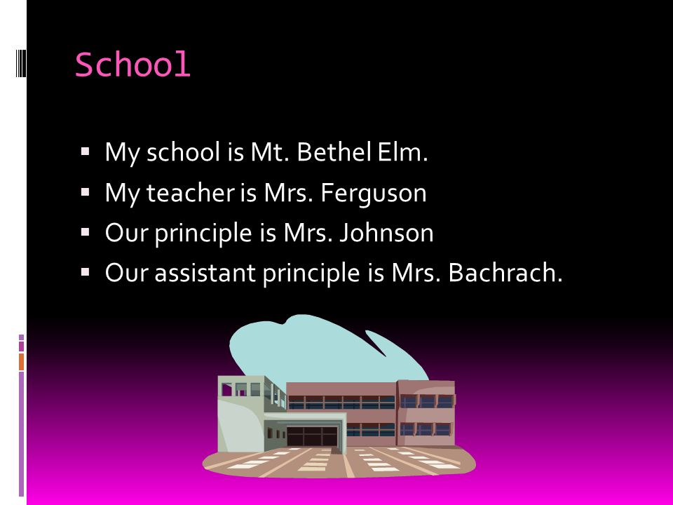 School My school is Mt. Bethel Elm. My teacher is Mrs. Ferguson