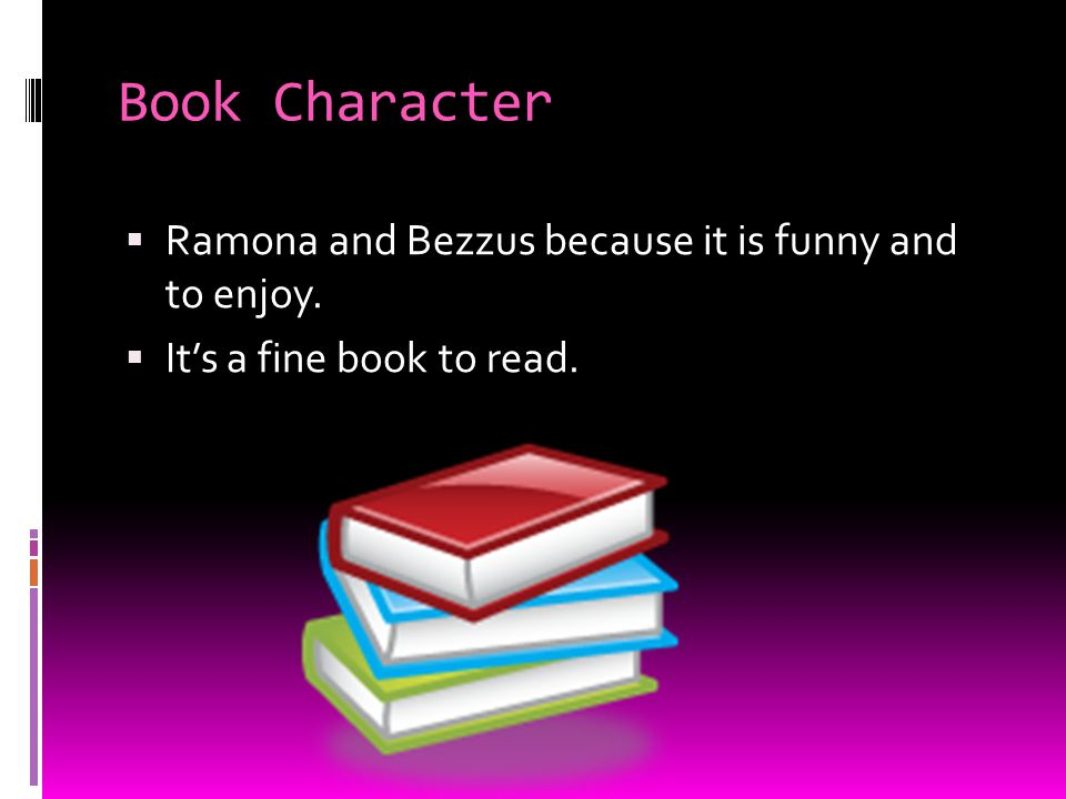 Book Character Ramona and Bezzus because it is funny and to enjoy.