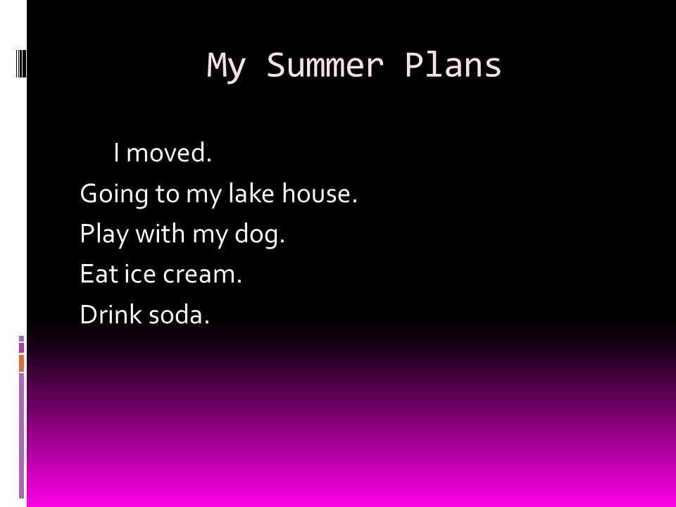 My Summer Plans I moved. Going to my lake house. Play with my dog. Eat ice cream. Drink soda.