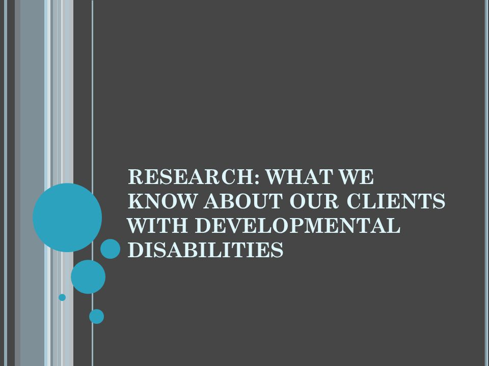 RESEARCH: WHAT WE KNOW ABOUT OUR CLIENTS WITH DEVELOPMENTAL DISABILITIES