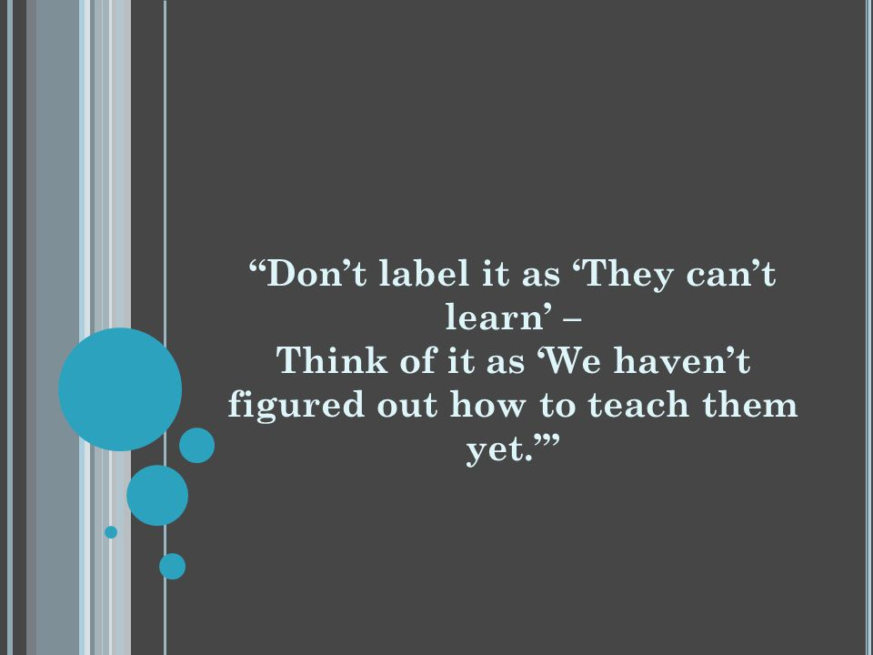 Don't label it as 'They can't learn' – Think of it as 'We haven't figured out how to teach them yet.'