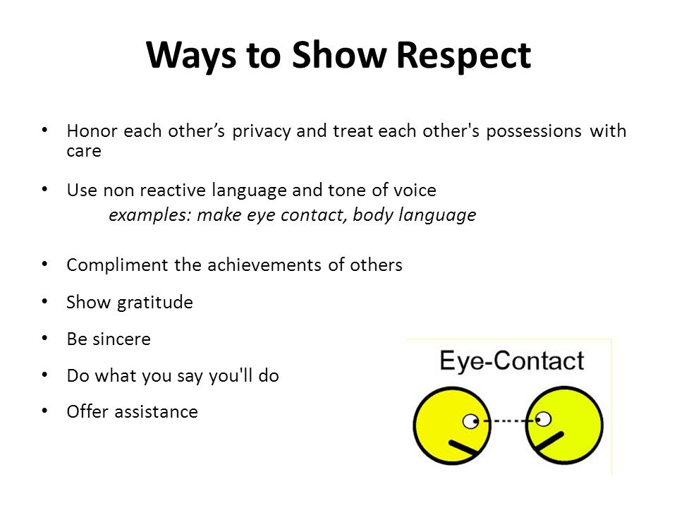 Ways to Show Respect Honor each other's privacy and treat each other s possessions with care. Use non reactive language and tone of voice.