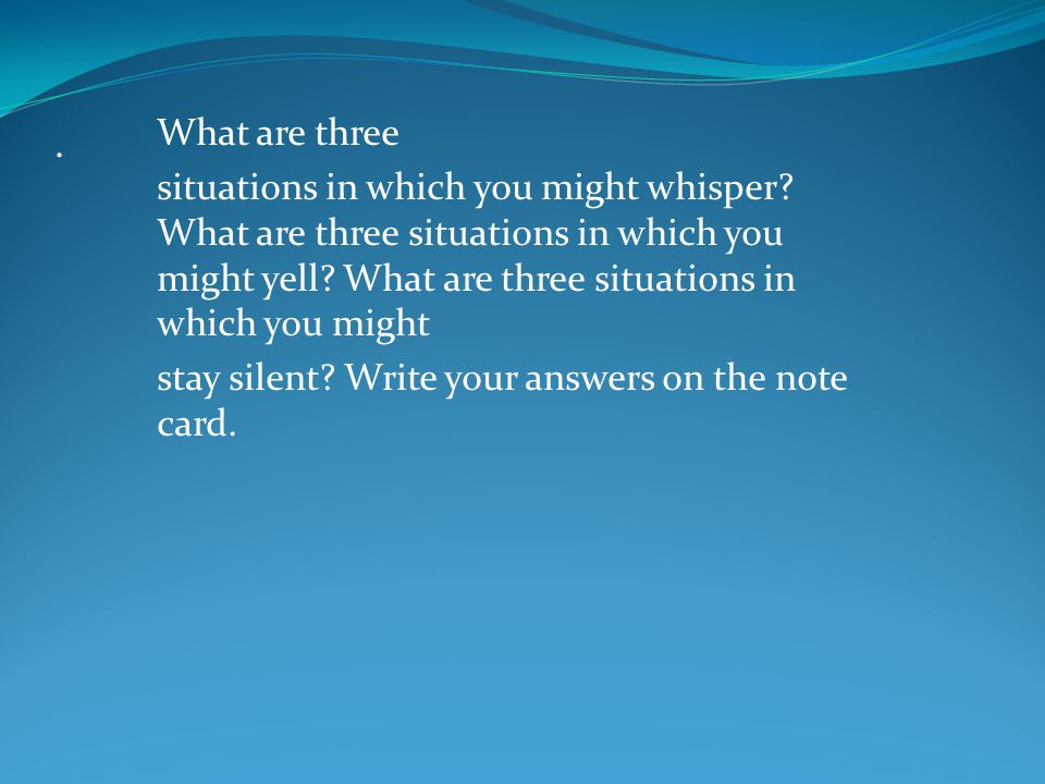 What are three situations in which you might whisper What are three situations in which you might yell What are three situations in which you might.