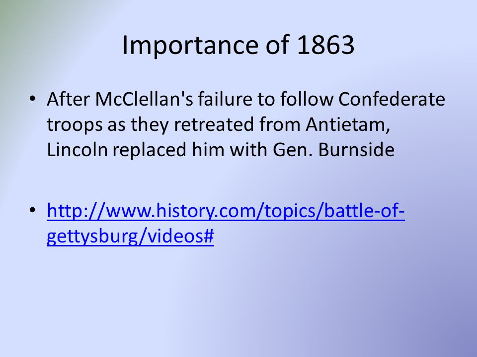 Importance of 1863 After McClellan s failure to follow Confederate troops as they retreated from Antietam, Lincoln replaced him with Gen. Burnside.