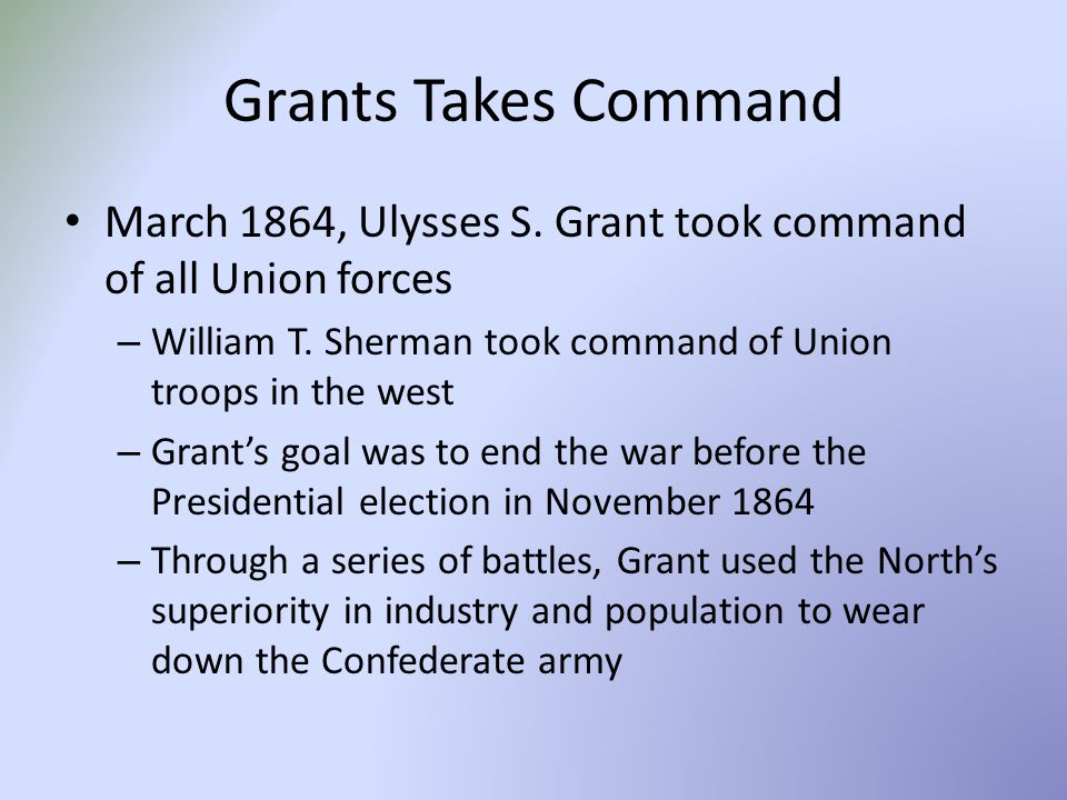 Grants Takes Command March 1864, Ulysses S. Grant took command of all Union forces. William T. Sherman took command of Union troops in the west.