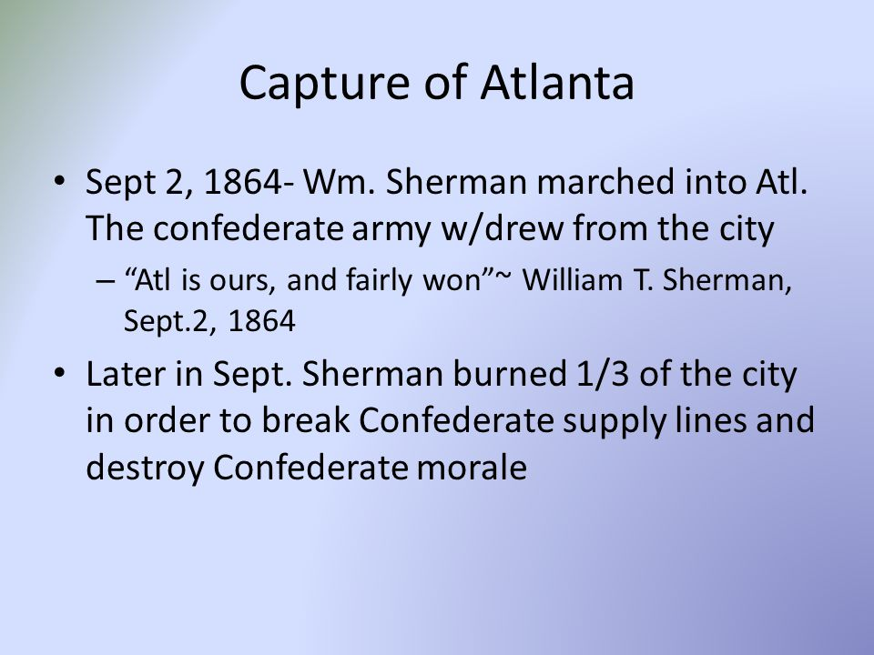 Capture of Atlanta Sept 2, 1864- Wm. Sherman marched into Atl. The confederate army w/drew from the city.