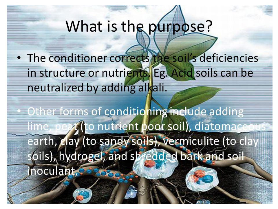 What is the purpose The conditioner corrects the soil's deficiencies in structure or nutrients. Eg. Acid soils can be neutralized by adding alkali.
