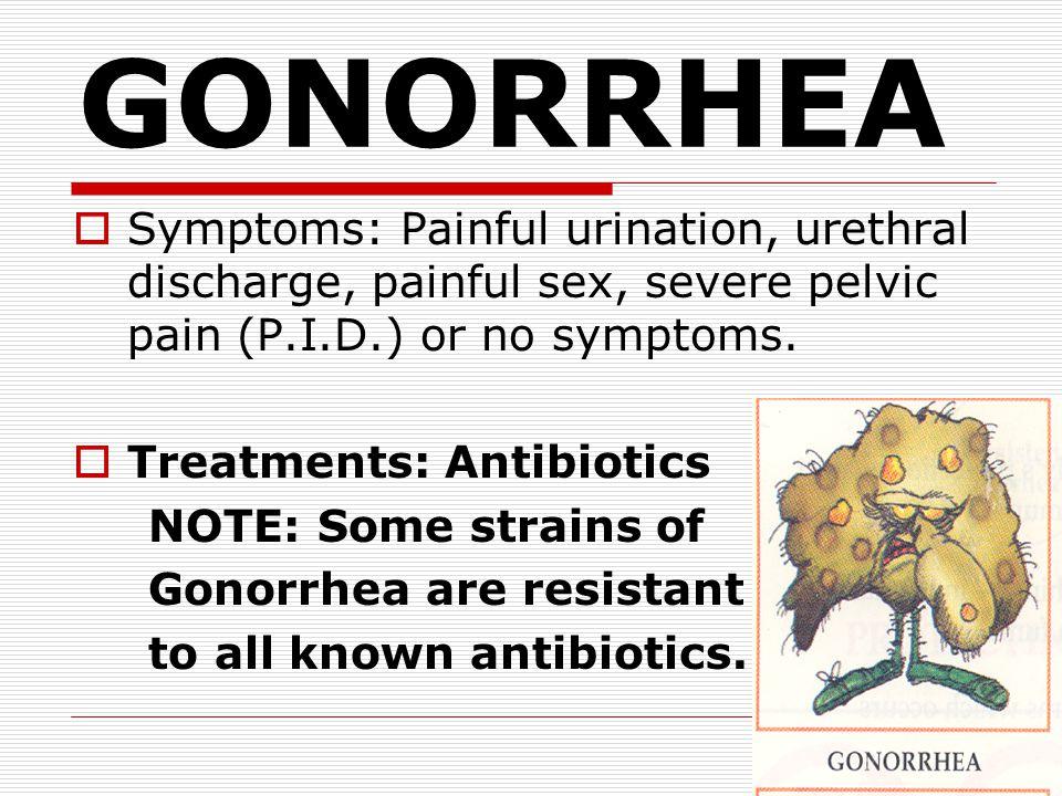 GONORRHEA Symptoms: Painful urination, urethral discharge, painful sex, severe pelvic pain (P.I.D.) or no symptoms.