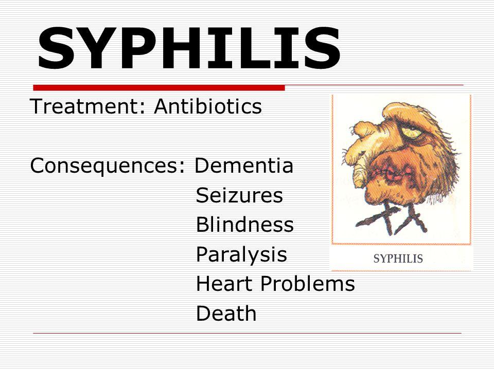SYPHILIS Treatment: Antibiotics Consequences: Dementia Seizures