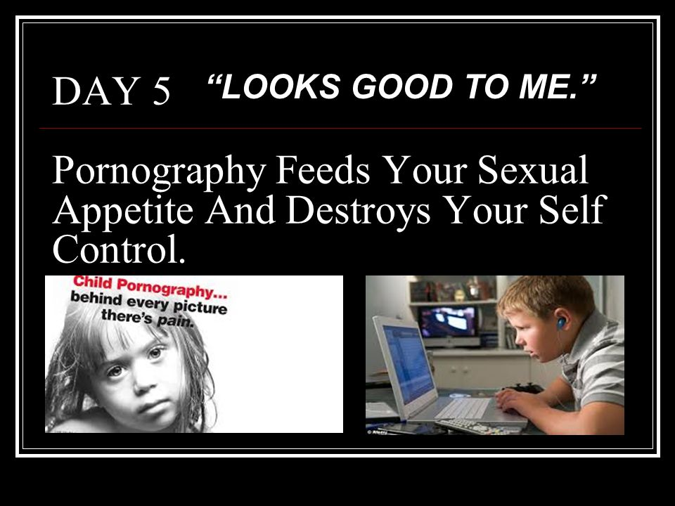 LOOKS GOOD TO ME. DAY 5 Pornography Feeds Your Sexual Appetite And Destroys Your Self Control.