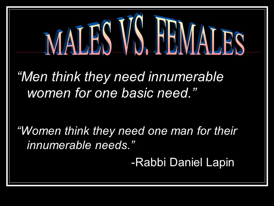 Men think they need innumerable women for one basic need.