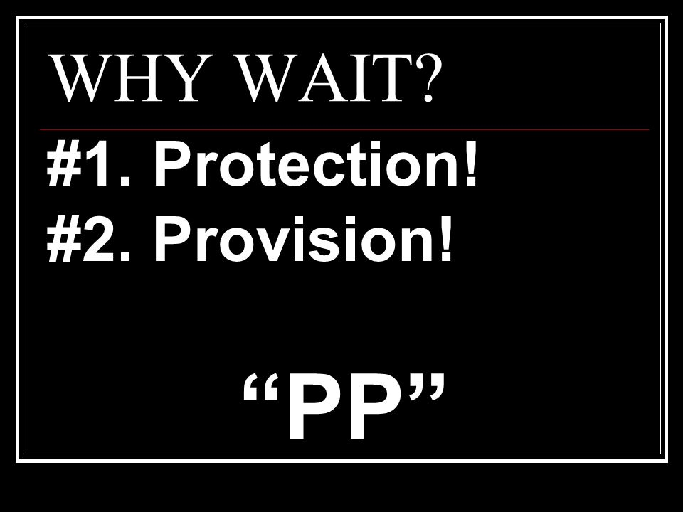 WHY WAIT #1. Protection! #2. Provision! PP