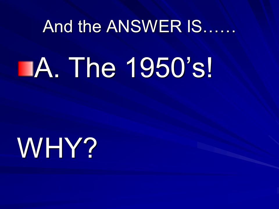 And the ANSWER IS…… A. The 1950's! WHY