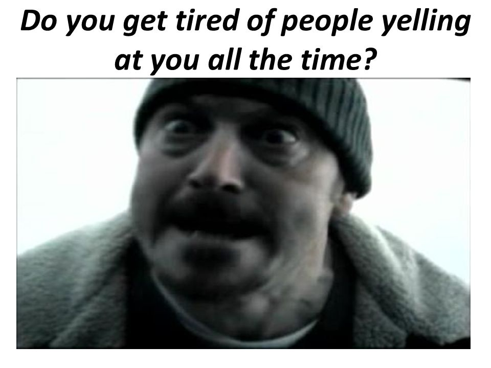 Do you get tired of people yelling at you all the time