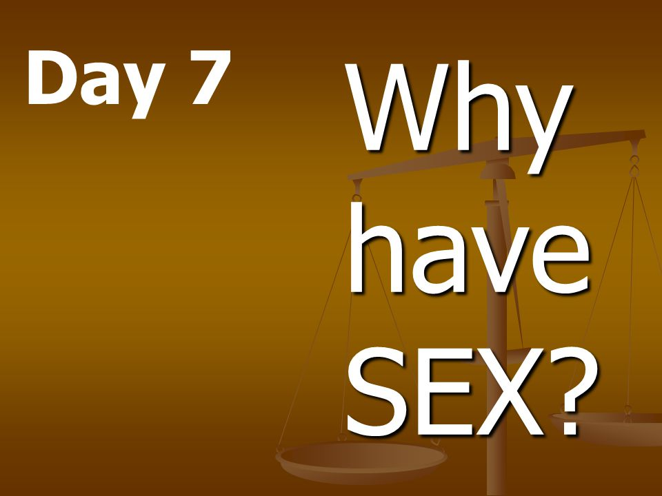 Day 7 Why have SEX.