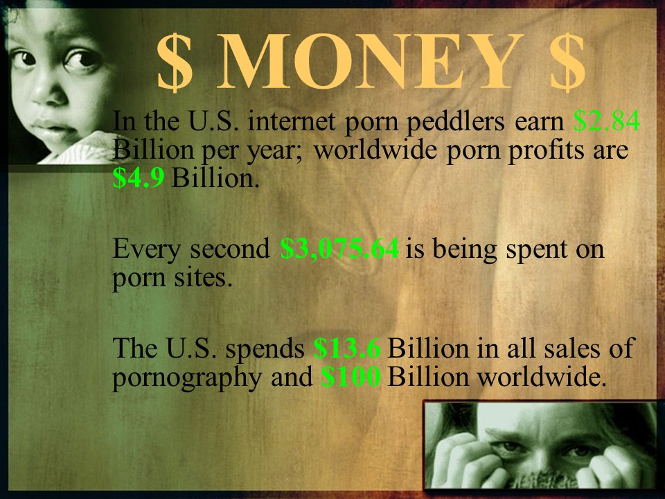 $ MONEY $ In the U.S. internet porn peddlers earn $2.84 Billion per year; worldwide porn profits are $4.9 Billion.