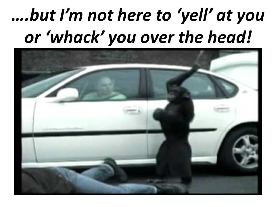 ….but I'm not here to 'yell' at you or 'whack' you over the head!