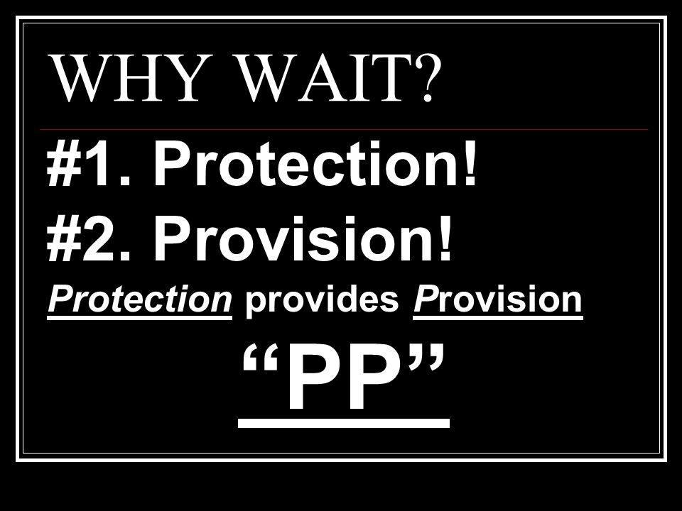 PP WHY WAIT #1. Protection! #2. Provision!
