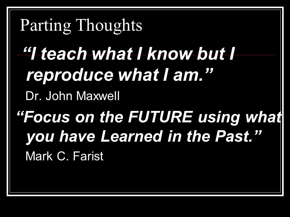 Parting Thoughts I teach what I know but I reproduce what I am. Dr. John Maxwell. Focus on the FUTURE using what you have Learned in the Past.