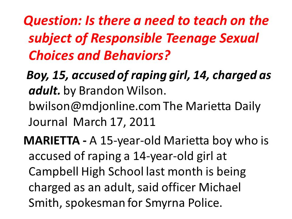 Question: Is there a need to teach on the subject of Responsible Teenage Sexual Choices and Behaviors Boy, 15, accused of raping girl, 14, charged as adult. by Brandon Wilson. bwilson@mdjonline.com The Marietta Daily Journal March 17, 2011 MARIETTA - A 15-year-old Marietta boy who is accused of raping a 14-year-old girl at Campbell High School last month is being charged as an adult, said officer Michael Smith, spokesman for Smyrna Police.