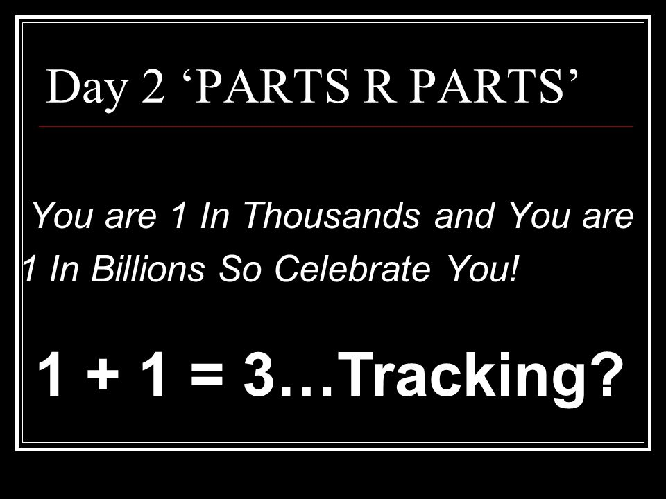 1 + 1 = 3…Tracking Day 2 'PARTS R PARTS'