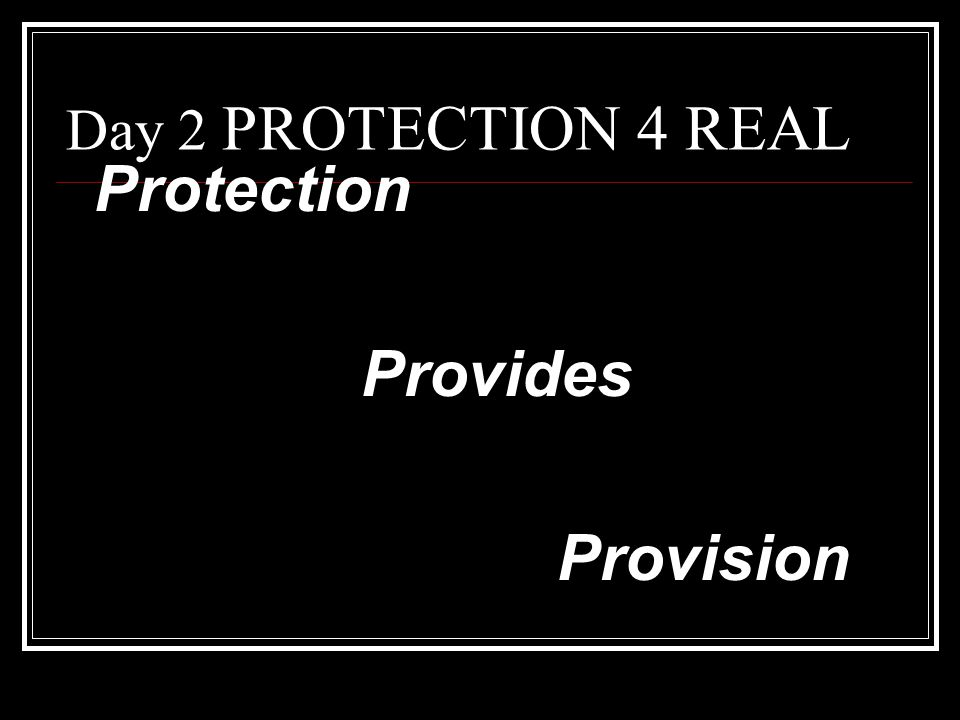 Day 2 PROTECTION 4 REAL Protection Provides Provision