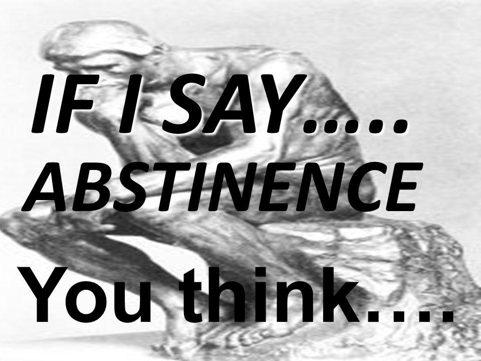 IF I SAY….. ABSTINENCE You think….