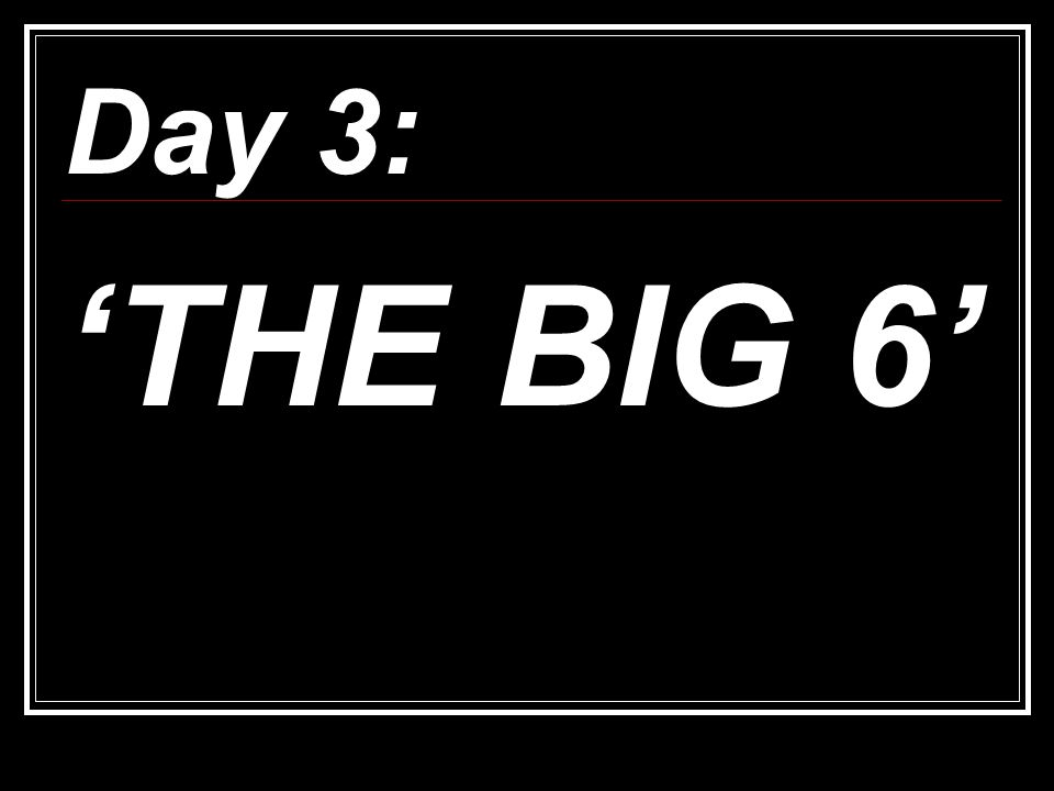 Day 3: 'THE BIG 6'