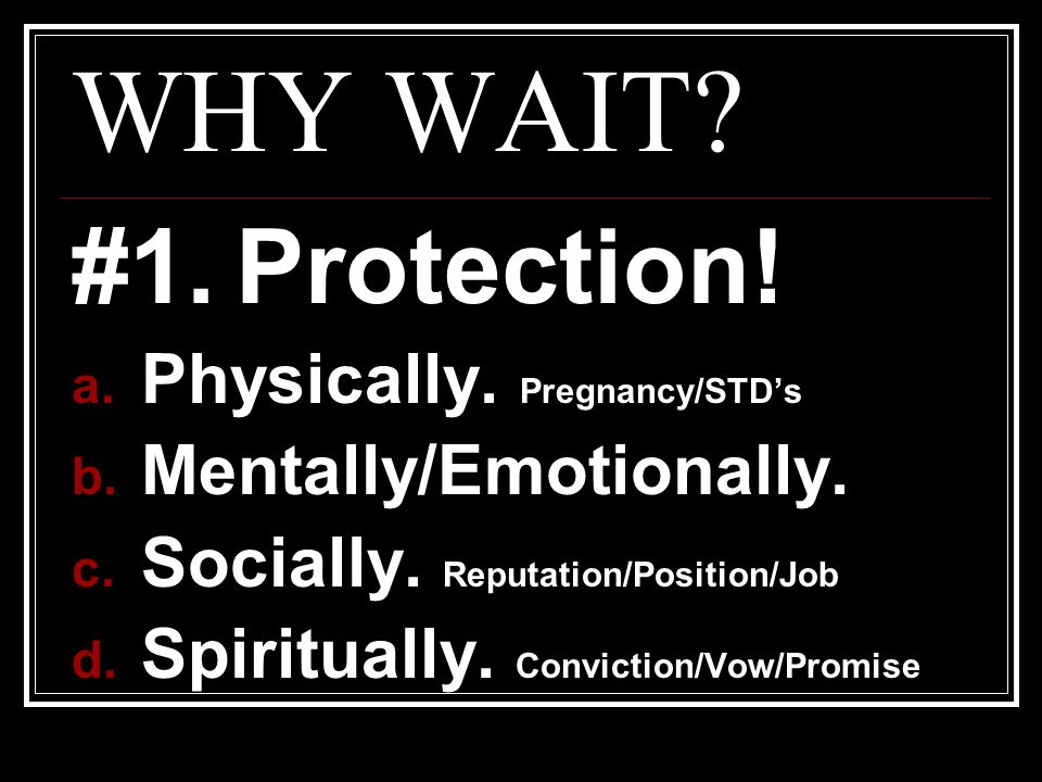 WHY WAIT #1. Protection! Physically. Pregnancy/STD's
